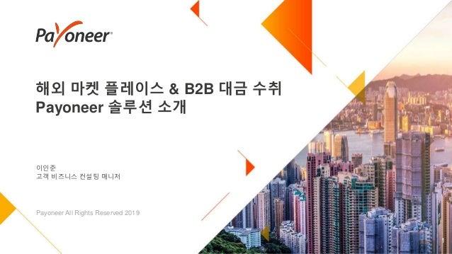 해외 마켓 플레이스 & B2B 대금 수취 Payoneer 솔루션 소개 1 이인준 고객 비즈니스 컨설팅 매니저 Payoneer All Rights Reserved 2019