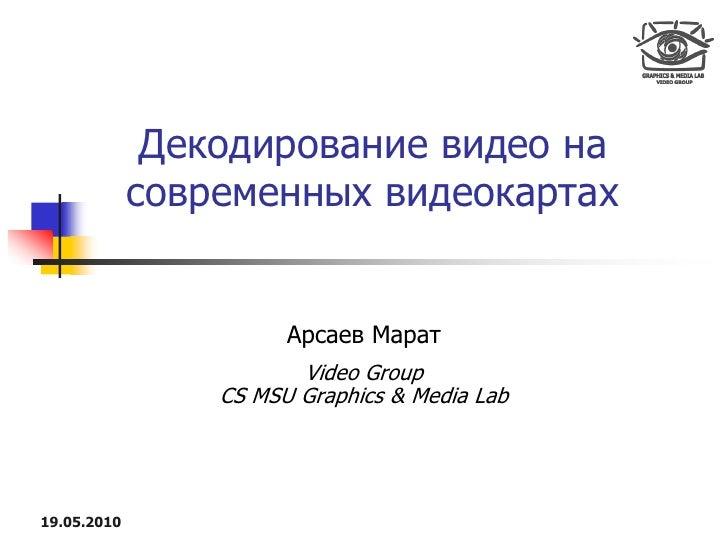 Декодирование видео на              современных видеокартах                          Арсаев Марат                         ...