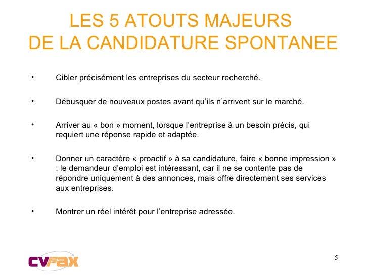 LES 5 ATOUTS MAJEURS  DE LA CANDIDATURE SPONTANEE <ul><li>Cibler précisément les entreprises du secteur recherché. </li></...
