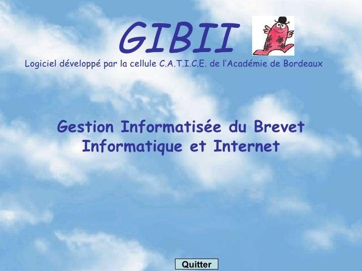 GIBII Logiciel développé par la cellule C.A.T.I.C.E. de l'Académie de Bordeaux Gestion Informatisée du Brevet Informatique...