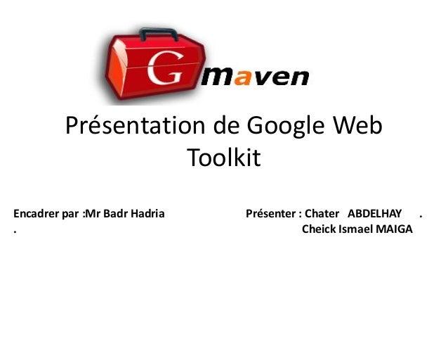 Présentation de Google Web                    ToolkitEncadrer par :Mr Badr Hadria   Présenter : Chater ABDELHAY ..        ...