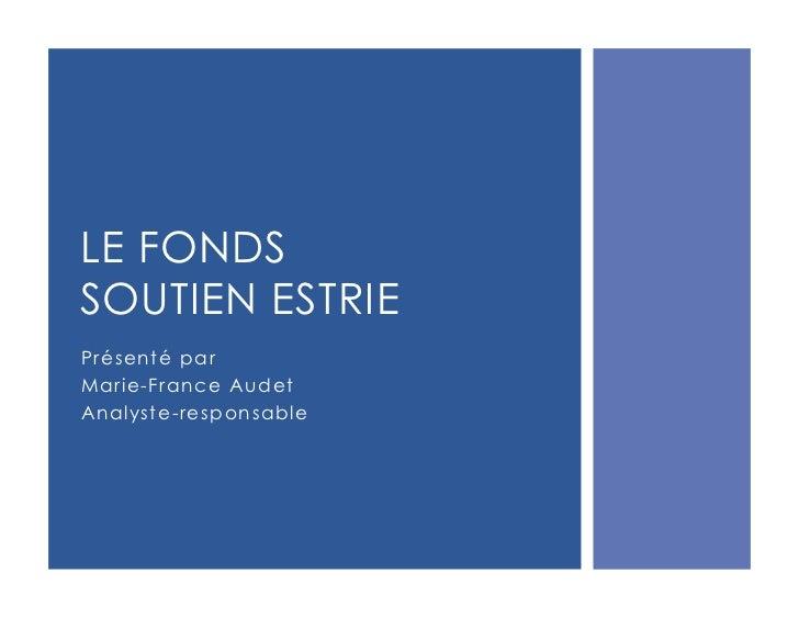 LE FONDSSOUTIEN ESTRIEPrésenté parMarie-France AudetAnalyste-responsable