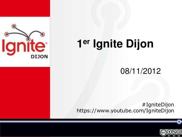 1er Ignite Dijon               08/11/2012                       #IgniteDijonhttps://www.youtube.com/IgniteDijon