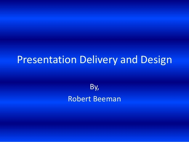 Presentation Delivery and Design By, Robert Beeman