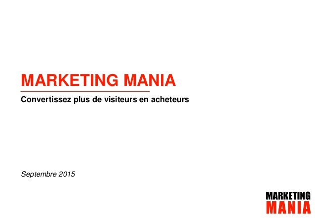 Présentation de Marketing ManiaPage 1 septembre 2015 Convertissez plus de visiteurs en acheteurs MARKETING MANIA Septembre...