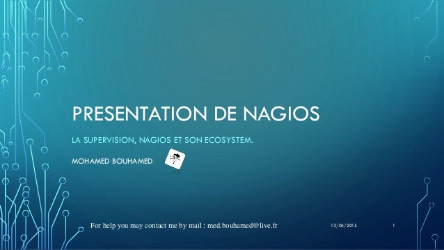 PRESENTATION DE NAGIOS LA SUPERVISION, NAGIOS ET SON ECOSYSTEM. MOHAMED BOUHAMED For help you may contact me by mail : med...