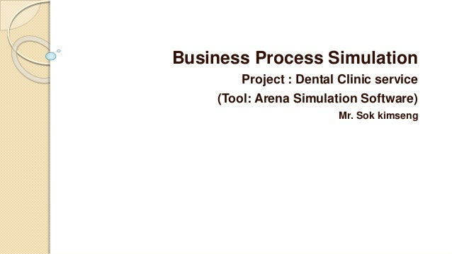 Business Process Simulation Project : Dental Clinic service (Tool: Arena Simulation Software) Mr. Sok kimseng