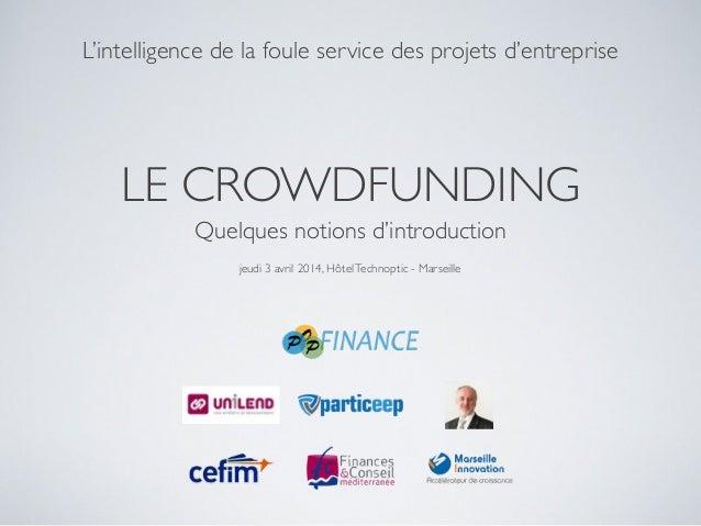 LE CROWDFUNDING Quelques notions d'introduction L'intelligence de la foule service des projets d'entreprise jeudi 3 avril ...