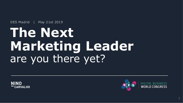DES Madrid | May 21st 2019 The Next Marketing Leader are you there yet? 1