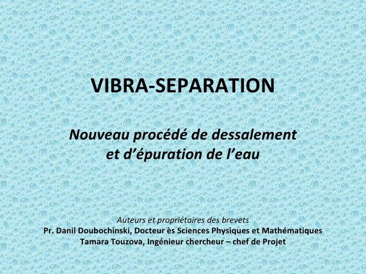 VIBRA-SEPARATION Nouveau procédé de dessalement et d'épuration de l'eau   Auteurs et propriétaires des brevets Pr. Danil D...