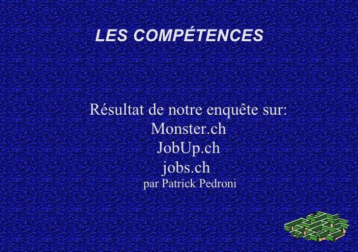LES COMPÉTENCES Résultat de notre enquête sur: Monster.ch JobUp.ch jobs.ch  par Patrick Pedroni