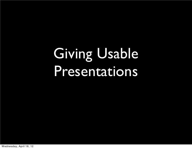 Giving Usable                          PresentationsWednesday, April 18, 12