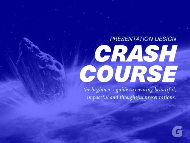 PRESENTATION DESIGN CRASH COURSEthe beginner's guide to creating beautiful, impactful and thoughtful presentations.