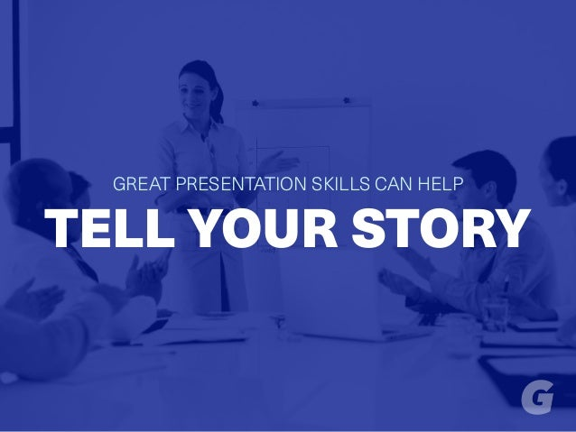 GREAT PRESENTATION SKILLS CAN HELP TELL YOUR STORY