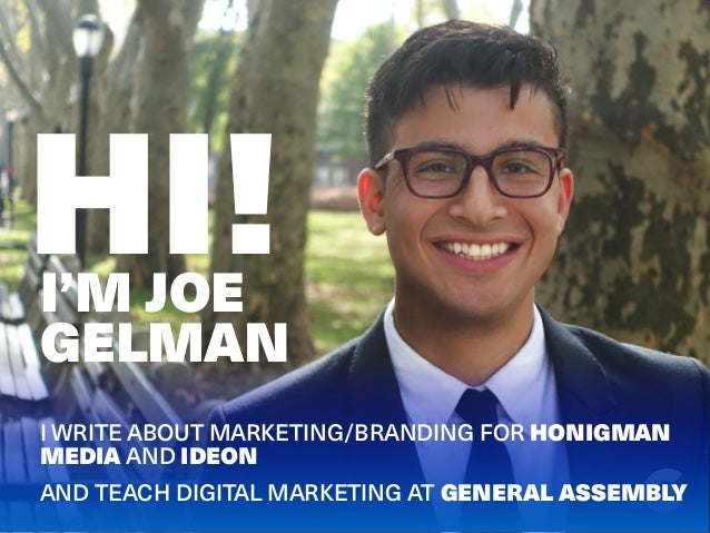 HI! I WRITE ABOUT MARKETING/BRANDING FOR HONIGMAN MEDIA AND IDEON AND TEACH DIGITAL MARKETING AT GENERAL ASSEMBLY I'M JOE ...