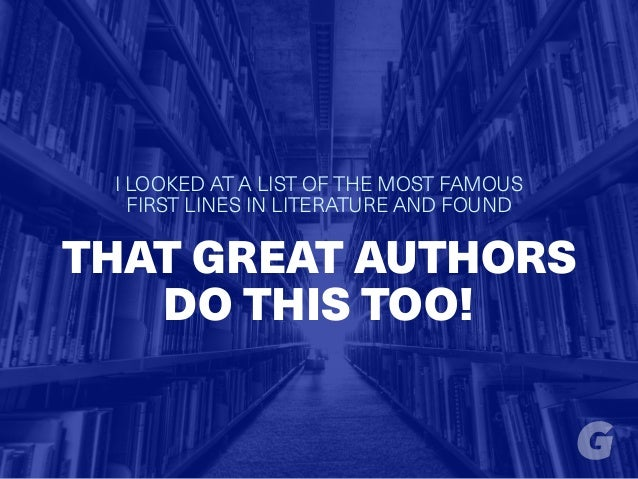 I LOOKED AT A LIST OF THE MOST FAMOUS FIRST LINES IN LITERATURE AND FOUND THAT GREAT AUTHORS DO THIS TOO!
