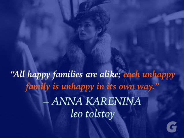"""All happy families are alike; each unhappy family is unhappy in its own way."" – ANNA KARENINA leo tolstoy"