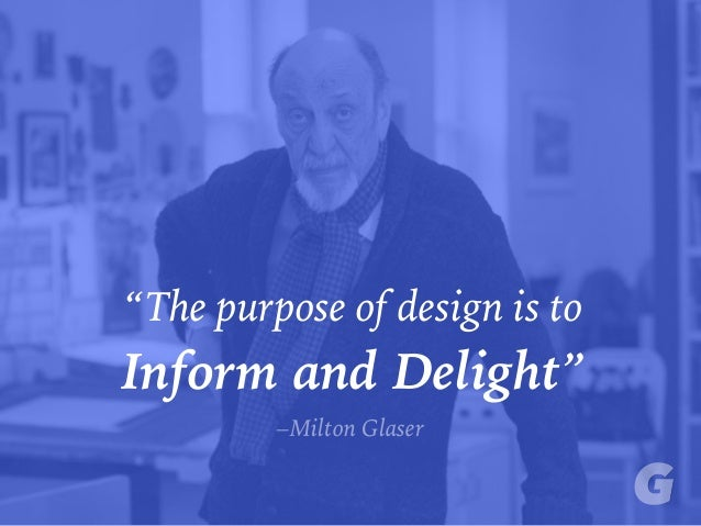 """The purpose of design is to Inform and Delight"" –Milton Glaser"