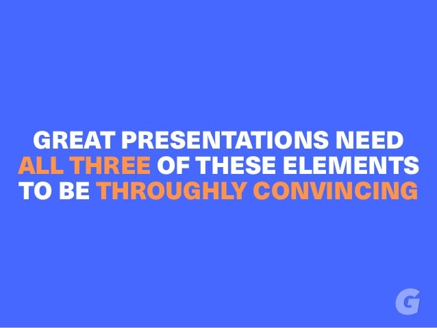 GREAT PRESENTATIONS NEED ALL THREE OF THESE ELEMENTS TO BE THROUGHLY CONVINCING