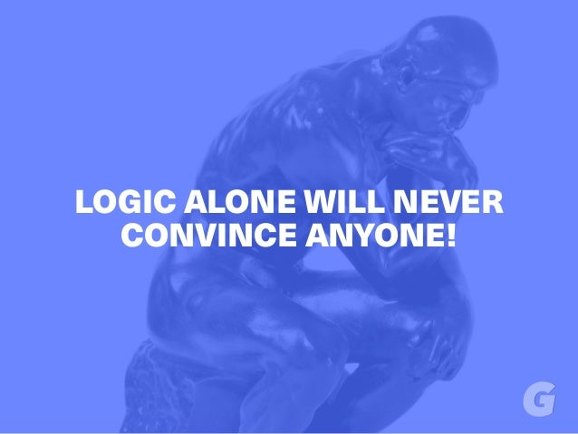 LOGIC ALONE WILL NEVER CONVINCE ANYONE!