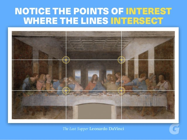 NOTICE THE POINTS OF INTEREST WHERE THE LINES INTERSECT The Last Supper Leonardo DaVinci