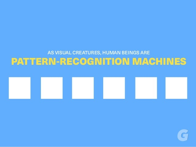 AS VISUAL CREATURES, HUMAN BEINGS ARE PATTERN-RECOGNITION MACHINES