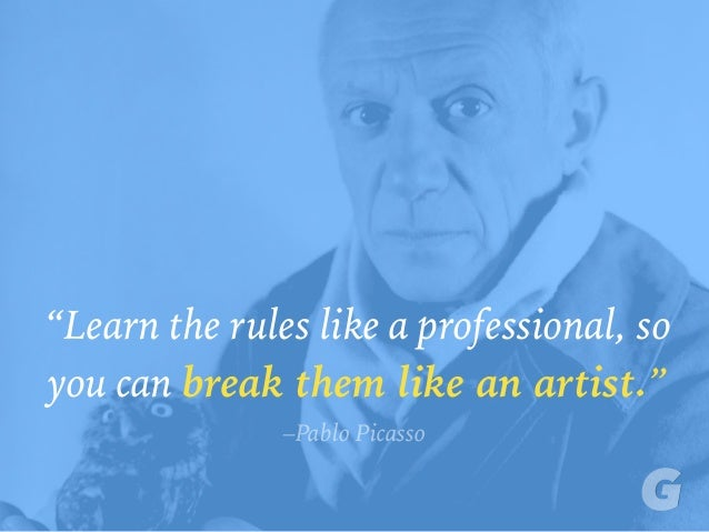 """Learn the rules like a professional, so you can break them like an artist."" –Pablo Picasso"