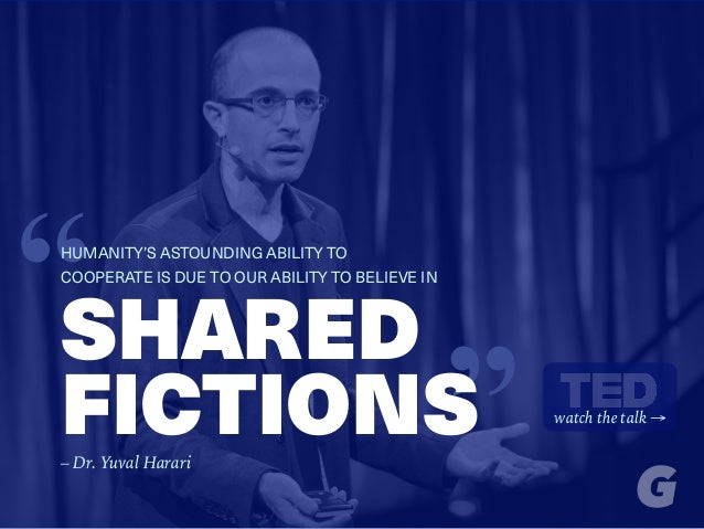 """SHARED FICTIONS ""HUMANITY'S ASTOUNDING ABILITY TO COOPERATE IS DUE TO OUR ABILITY TO BELIEVE IN watch the talk → – Dr. Yu..."