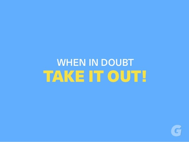 WHEN IN DOUBT TAKE IT OUT!