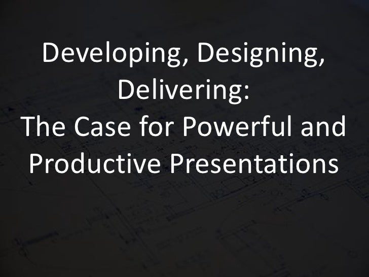 Developing, Designing, Delivering: The Case for Powerful and Productive Presentations<br />