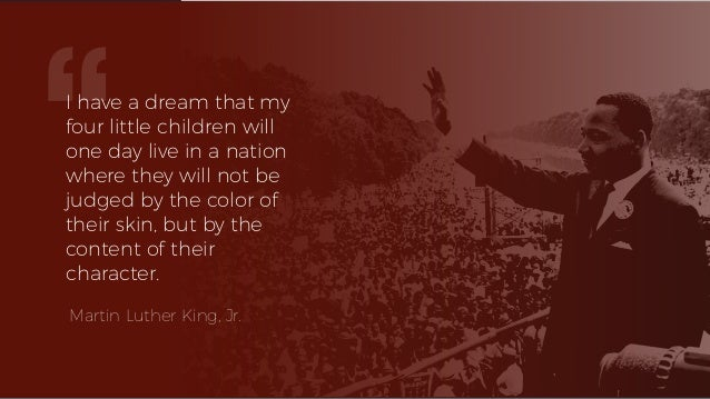 I have a dream that my four little children will one day live in a nation where they will not be judged by the color of th...
