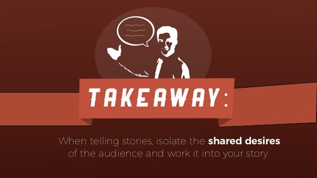 TAKEAWAY: When telling stories, isolate the shared desires of the audience and work it into your story