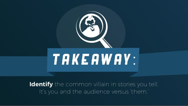 Identify the common villain in stories you tell. It's you and the audience versus 'them.' TAKEAWAY: