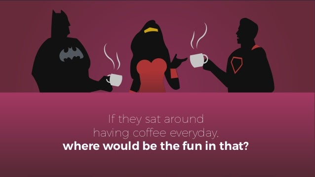 If they sat around having coffee everyday, where would be the fun in that?