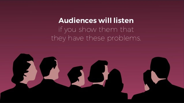 Audiences will listen if you show them that they have these problems.