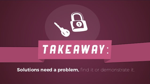 TAKEAWAY: Solutions need a problem, find it or demonstrate it.