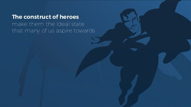 The construct of heroes make them the ideal state that many of us aspire towards