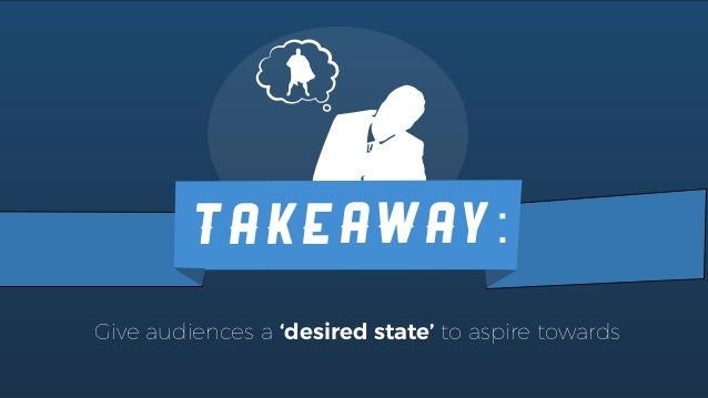 TAKEAWAY: Give audiences a 'desired state' to aspire towards