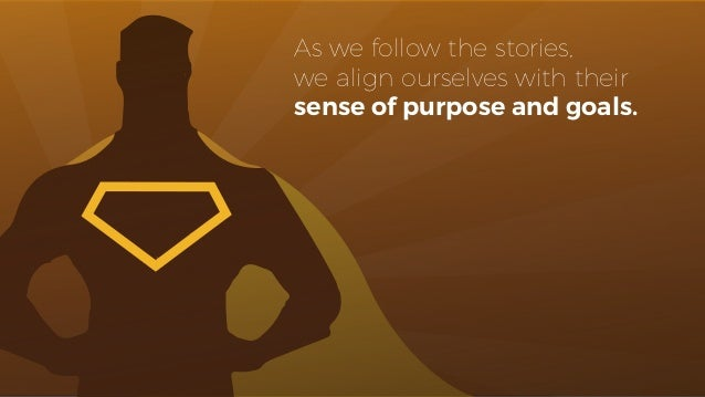 As we follow the stories, we align ourselves with their sense of purpose and goals.