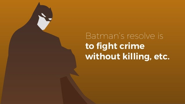 Batman's resolve is to fight crime without killing, etc.
