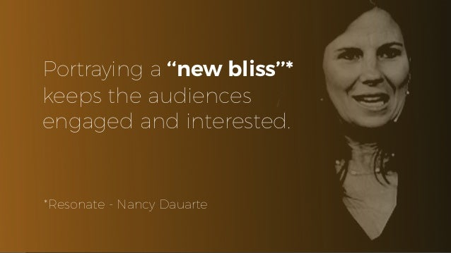 Portraying a ''new bliss''* keeps the audiences engaged and interested. *Resonate - Nancy Dauarte