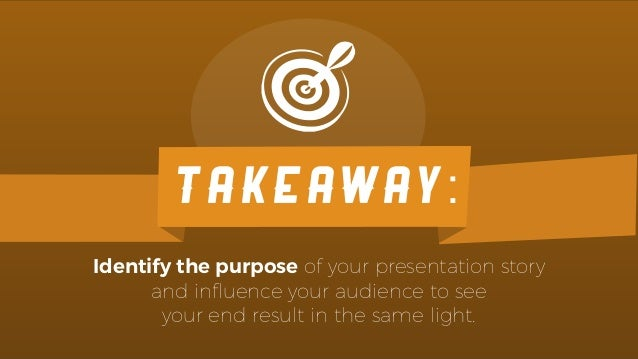 Identify the purpose of your presentation story and influence your audience to see your end result in the same light. TAKEA...