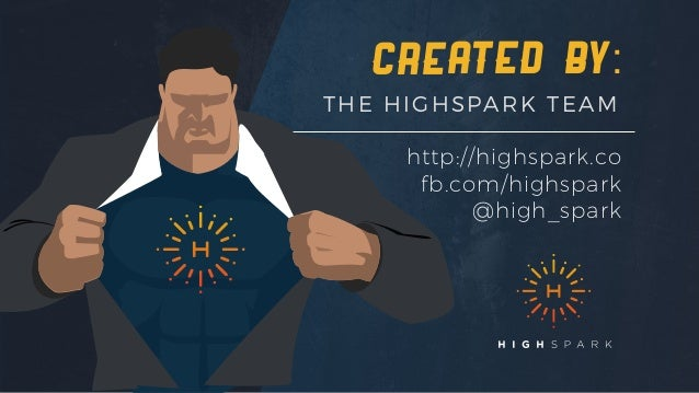 created by: THE HIGHSPARK TEAM http://highspark.co fb.com/highspark @high_spark