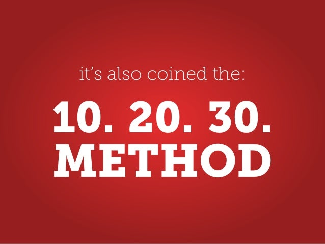 it's also coined the: METHOD 10. 20. 30.