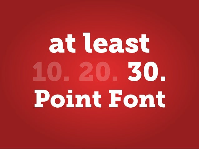 Point Font 10. 20. 30. at least