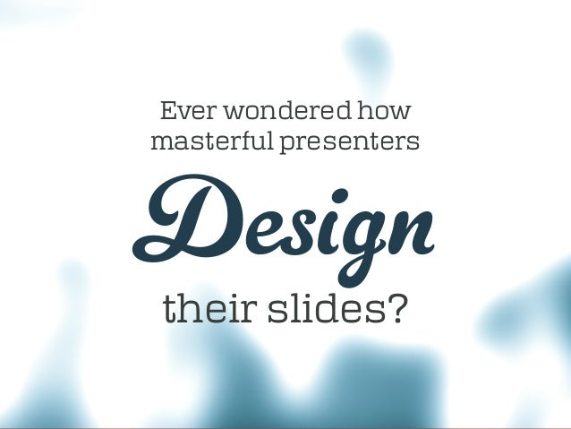 their slides? Ever wondered how masterful presenters Design