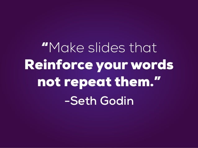 """Make slides that Reinforce your words not repeat them."" -Seth Godin"