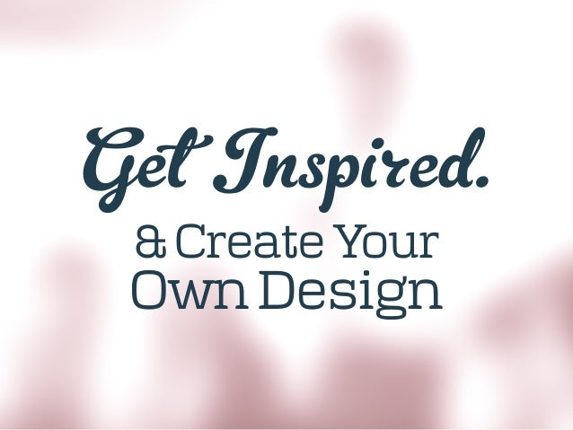 Get Inspired. & Create Your Own Design