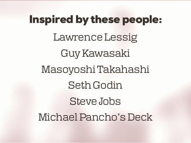 Inspired bythese people: Lawrence Lessig Guy Kawasaki Masoyoshi Takahashi Seth Godin Steve Jobs Michael Pancho's Deck