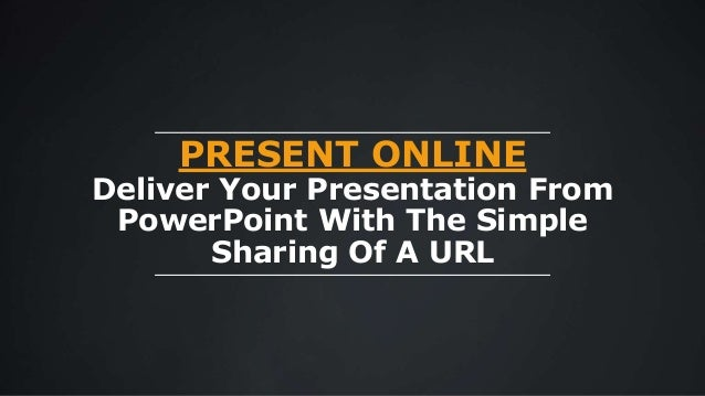 PRESENT ONLINE Deliver Your Presentation From PowerPoint With The Simple Sharing Of A URL